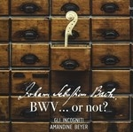 J,S.BACH : BWV...OR NOT ? GLI INCOGNITI AMANDIE BEYER (Period Instr.)